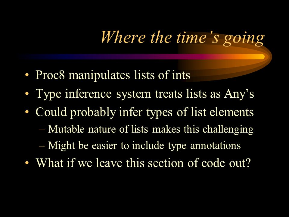Where the times going Proc8 manipulates lists of ints Type inference system treats lists as Anys Could probably infer types of list elements –Mutable nature of lists makes this challenging –Might be easier to include type annotations What if we leave this section of code out
