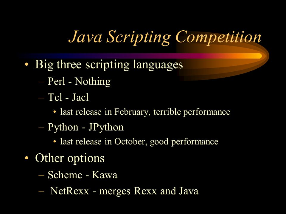 Java Scripting Competition Big three scripting languages –Perl - Nothing –Tcl - Jacl last release in February, terrible performance –Python - JPython last release in October, good performance Other options –Scheme - Kawa – NetRexx - merges Rexx and Java
