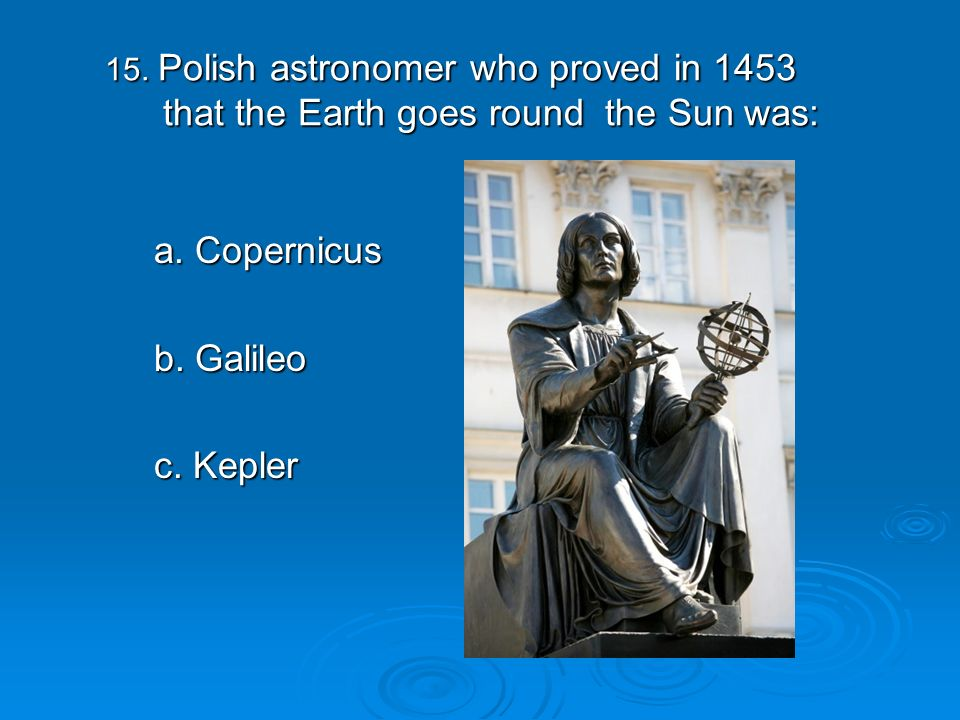 15. Polish astronomer who proved in 1453 that the Earth goes round the Sun was: 15.