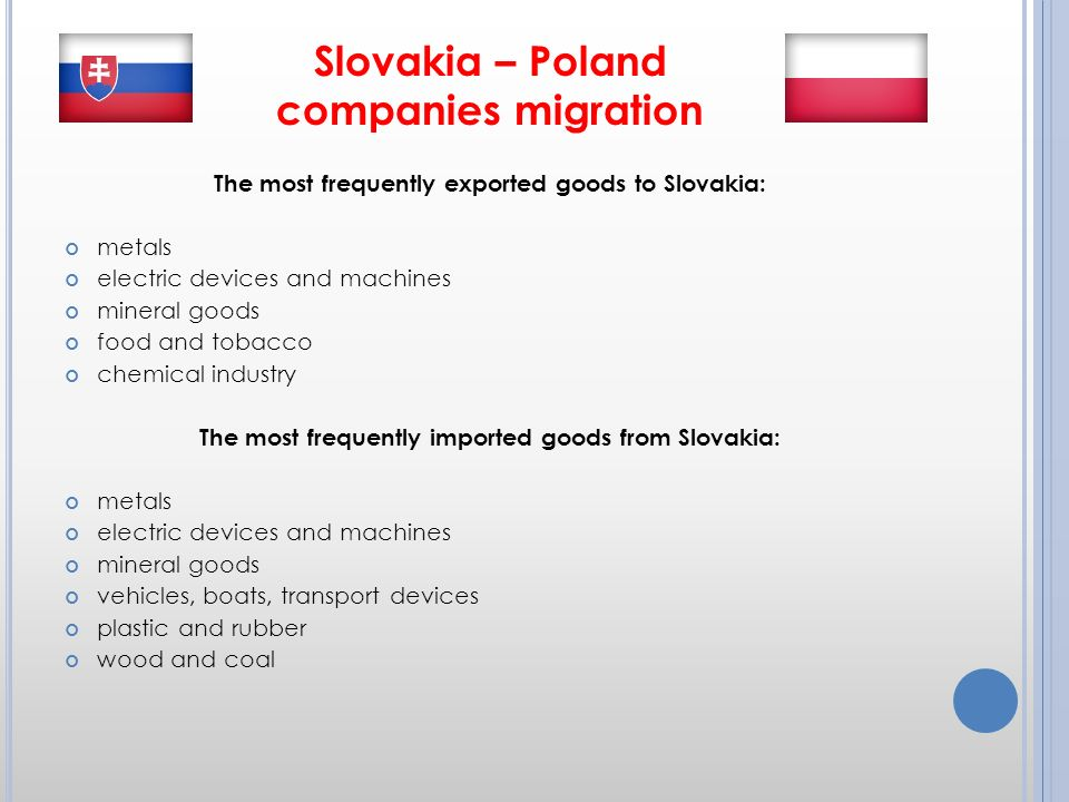 Slovakia – Poland companies migration The most frequently exported goods to Slovakia: metals electric devices and machines mineral goods food and tobacco chemical industry The most frequently imported goods from Slovakia: metals electric devices and machines mineral goods vehicles, boats, transport devices plastic and rubber wood and coal