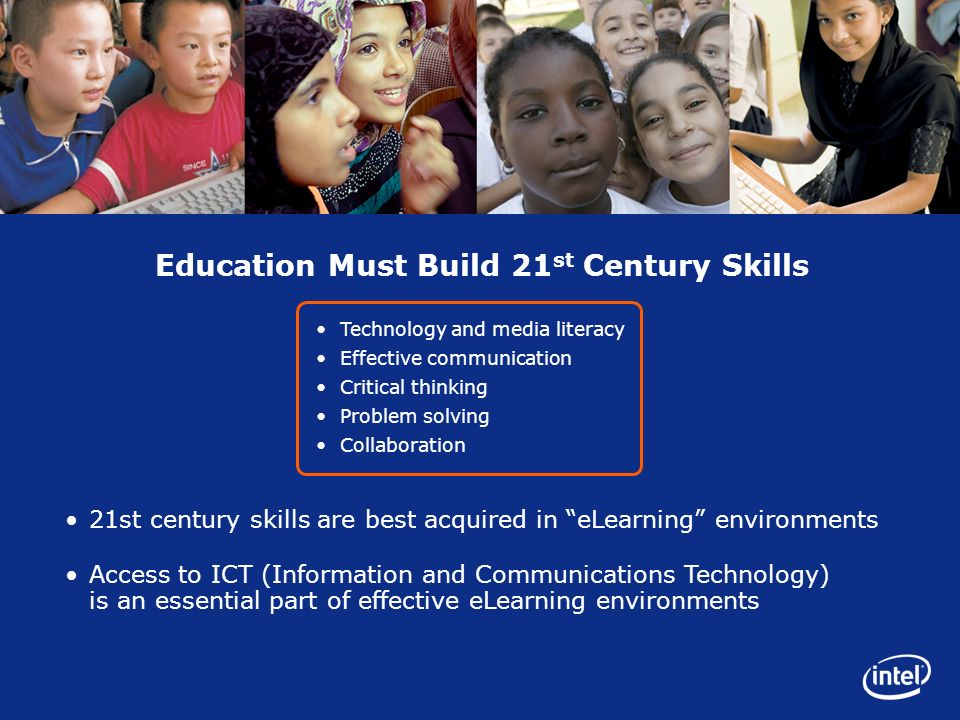 Education Must Build 21 st Century Skills Technology and media literacy Effective communication Critical thinking Problem solving Collaboration Access to ICT (Information and Communications Technology) is an essential part of effective eLearning environments 21st century skills are best acquired in eLearning environments