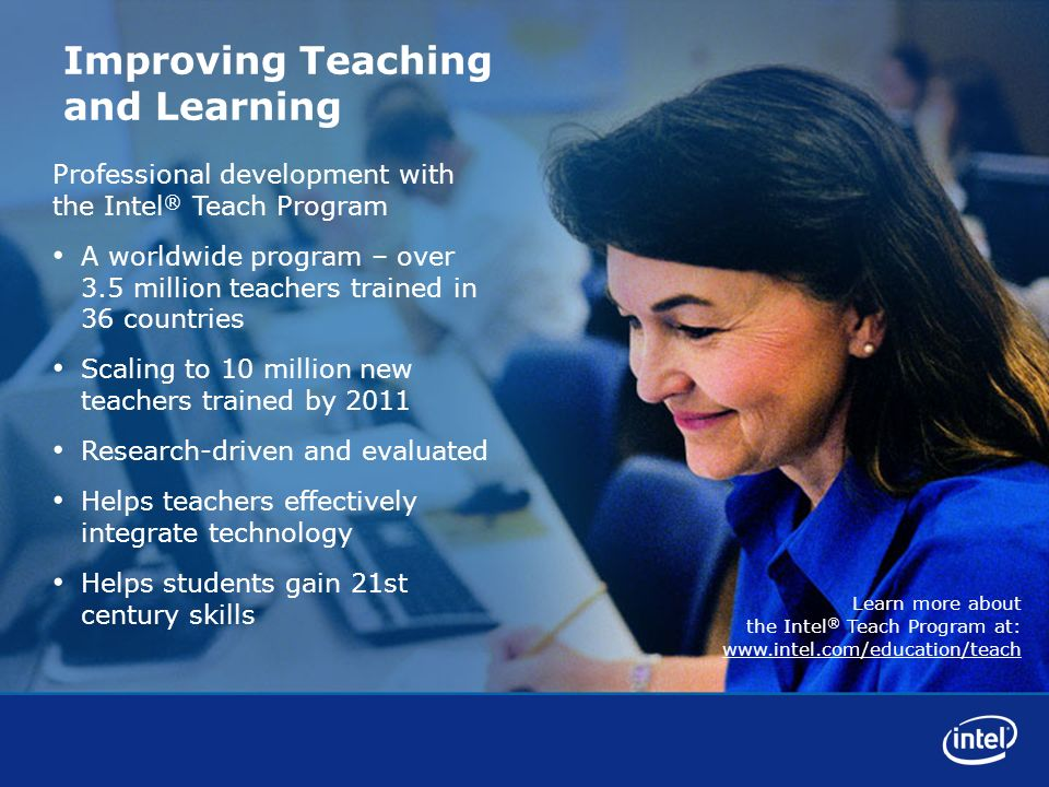 Learn more about the Intel ® Teach Program at: www.intel.com/education/teach Improving Teaching and Learning Professional development with the Intel ® Teach Program A worldwide program – over 3.5 million teachers trained in 36 countries Scaling to 10 million new teachers trained by 2011 Research-driven and evaluated Helps teachers effectively integrate technology Helps students gain 21st century skills