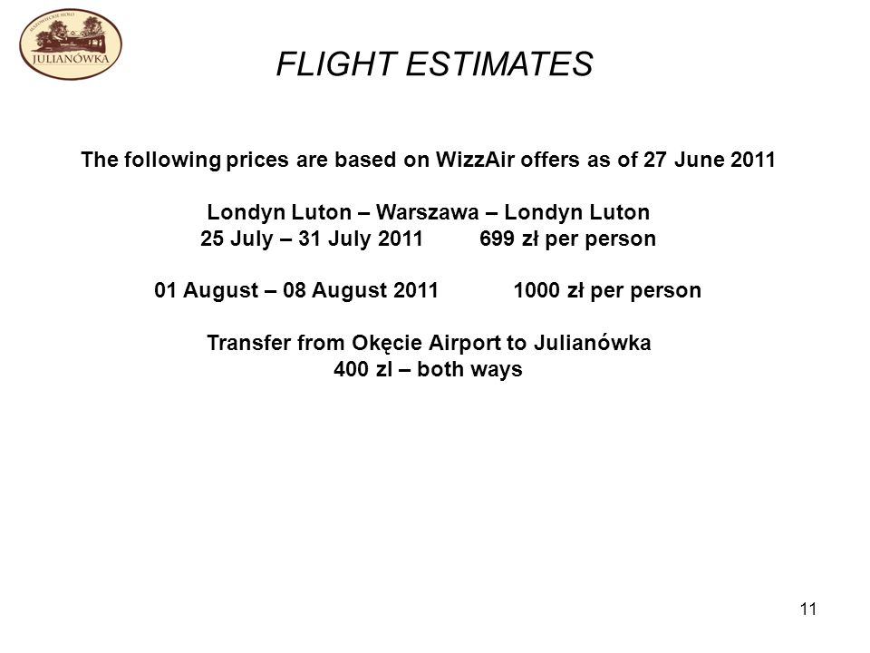 11 FLIGHT ESTIMATES The following prices are based on WizzAir offers as of 27 June 2011 Londyn Luton – Warszawa – Londyn Luton 25 July – 31 July 2011 699 zł per person 01 August – 08 August 2011 1000 zł per person Transfer from Okęcie Airport to Julianówka 400 zl – both ways