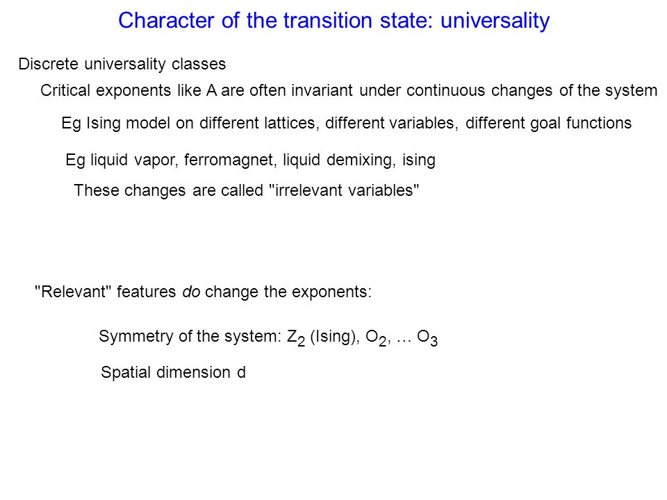 Character of the transition state: universality Relevant features do change the exponents: Discrete universality classes Spatial dimension d Critical exponents like A are often invariant under continuous changes of the system Eg Ising model on different lattices, different variables, different goal functions Eg liquid vapor, ferromagnet, liquid demixing, ising These changes are called irrelevant variables Symmetry of the system: Z 2 (Ising), O 2, … O 3