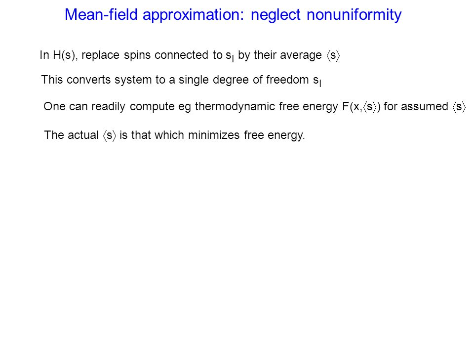 Mean-field approximation: neglect nonuniformity In H(s), replace spins connected to s I by their average s This converts system to a single degree of freedom s I One can readily compute eg thermodynamic free energy F(x, s ) for assumed s The actual s is that which minimizes free energy.