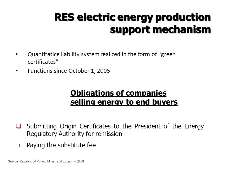 Quantitatice liability system realized in the form of green certificates Functions since October 1, 2005 Obligations of companies selling energy to end buyers Submitting Origin Certificates to the President of the Energy Regulatory Authority for remission Paying the substitute fee Source: Republic of Poland Ministry of Economy, 2008 RES electric energy production support mechanism support mechanism