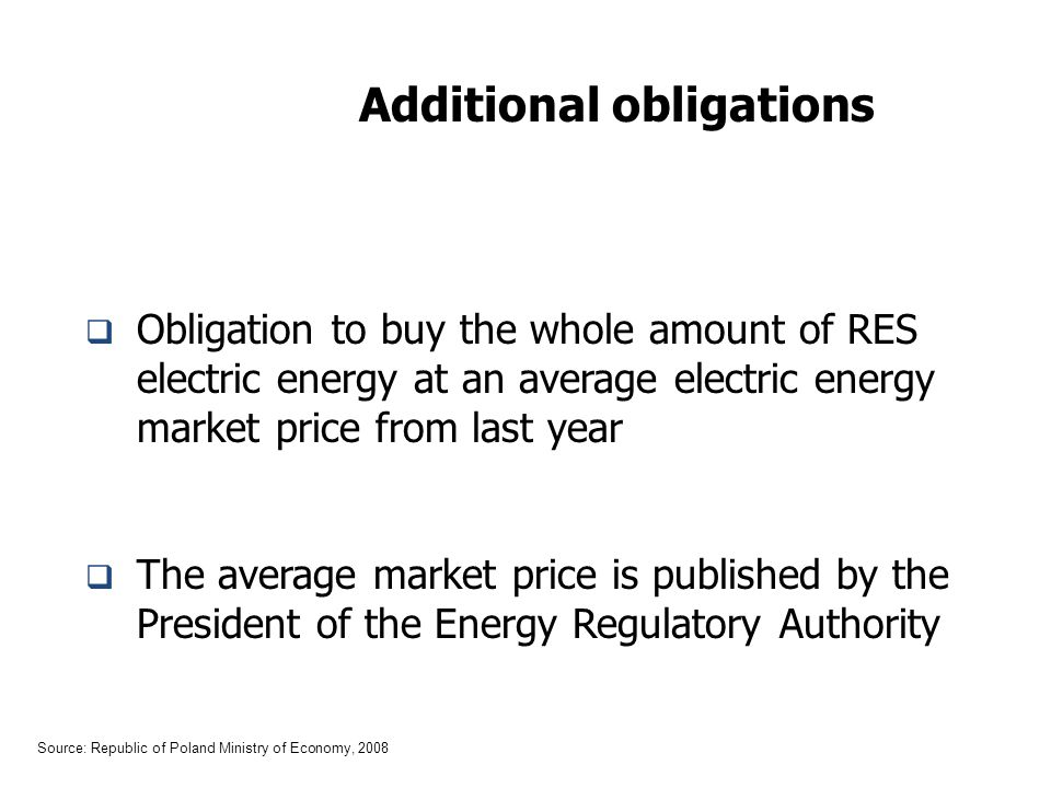 Additional obligations Obligation to buy the whole amount of RES electric energy at an average electric energy market price from last year The average market price is published by the President of the Energy Regulatory Authority Source: Republic of Poland Ministry of Economy, 2008
