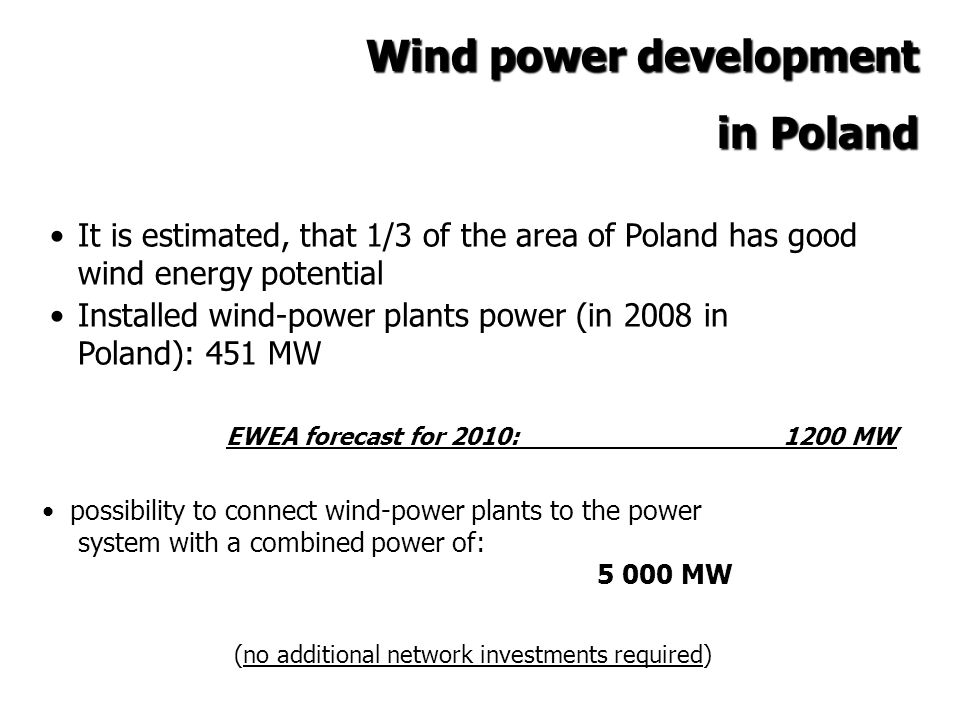 Wind power development in Poland It is estimated, that 1/3 of the area of Poland has good wind energy potential Installed wind-power plants power (in 2008 in Poland): 451 MW EWEA forecast for 2010: 1200 MW possibility to connect wind-power plants to the power system with a combined power of: 5 000 MW (no additional network investments required)