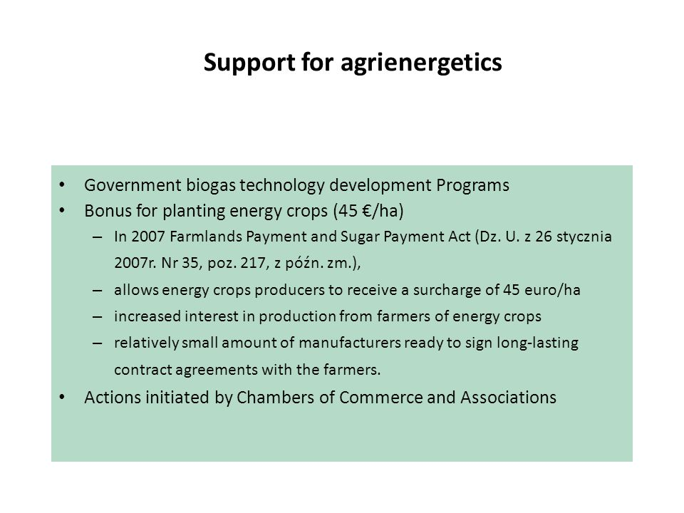 Support for agrienergetics Government biogas technology development Programs Bonus for planting energy crops (45 /ha) – In 2007 Farmlands Payment and Sugar Payment Act (Dz.