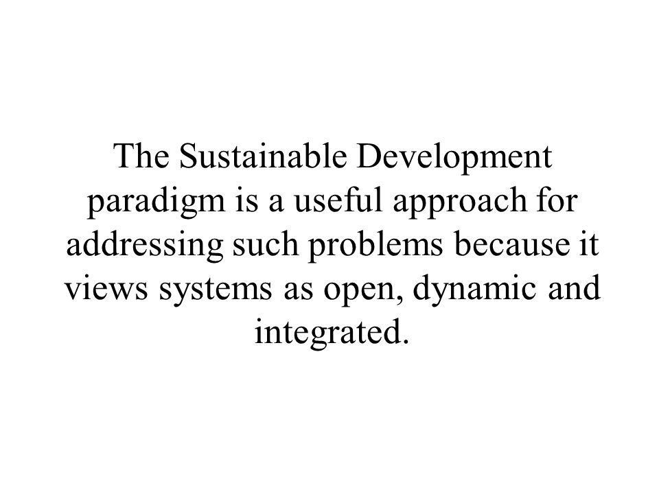 The Sustainable Development paradigm is a useful approach for addressing such problems because it views systems as open, dynamic and integrated.