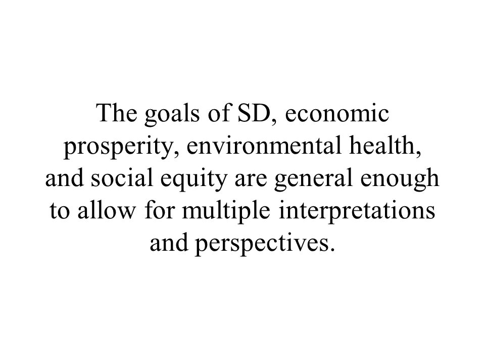 The goals of SD, economic prosperity, environmental health, and social equity are general enough to allow for multiple interpretations and perspectives.