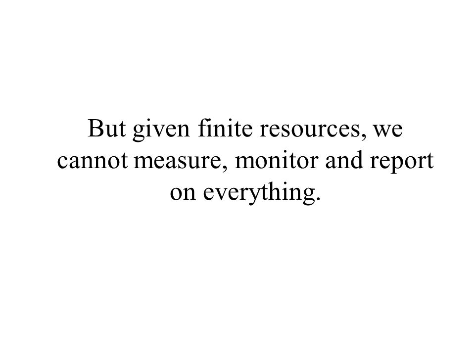 But given finite resources, we cannot measure, monitor and report on everything.