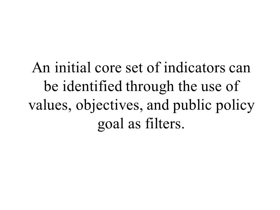 An initial core set of indicators can be identified through the use of values, objectives, and public policy goal as filters.
