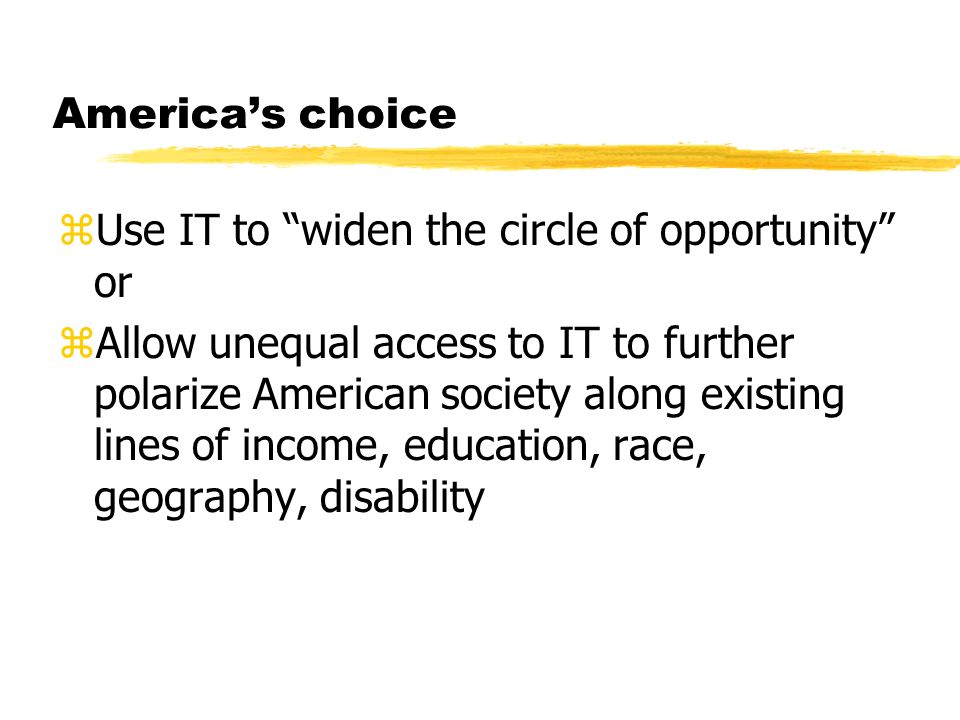 Americas choice zUse IT to widen the circle of opportunity or zAllow unequal access to IT to further polarize American society along existing lines of income, education, race, geography, disability