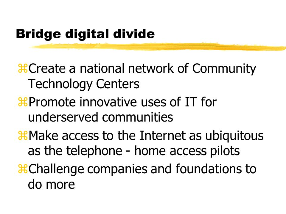 Bridge digital divide zCreate a national network of Community Technology Centers zPromote innovative uses of IT for underserved communities zMake access to the Internet as ubiquitous as the telephone - home access pilots zChallenge companies and foundations to do more