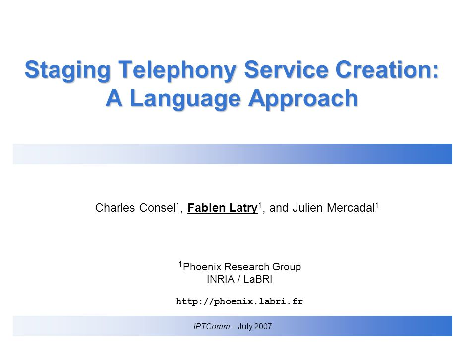 Charles Consel 1, Fabien Latry 1, and Julien Mercadal 1 IPTComm – July 2007 1 Phoenix Research Group INRIA / LaBRI http://phoenix.labri.fr Staging Telephony Service Creation: A Language Approach