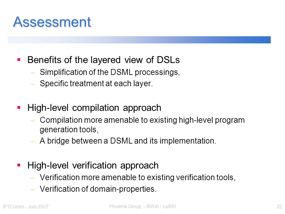 Phoenix Group - INRIA / LaBRI IPTComm - July 2007 22 Assessment Benefits of the layered view of DSLs – Simplification of the DSML processings, – Specific treatment at each layer.