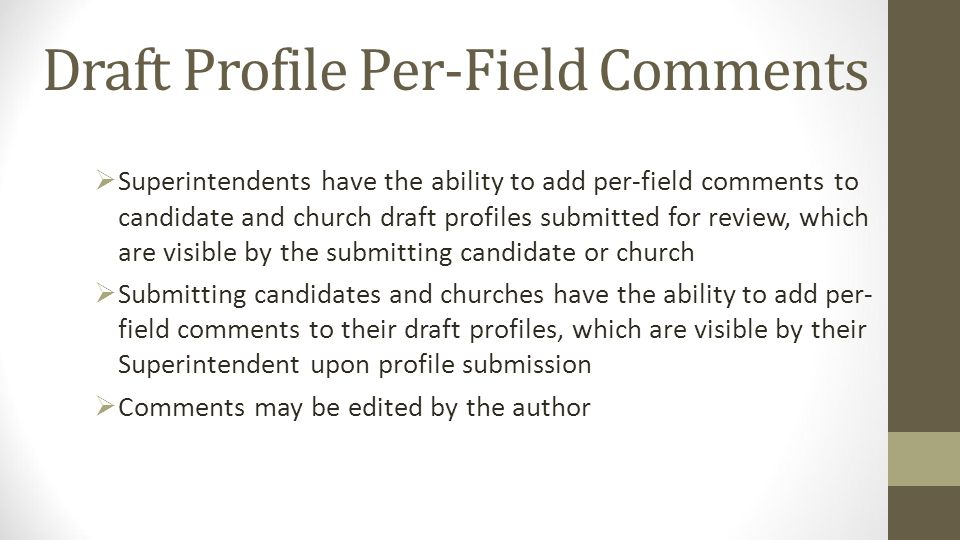 Draft Profile Per-Field Comments Superintendents have the ability to add per-field comments to candidate and church draft profiles submitted for review, which are visible by the submitting candidate or church Submitting candidates and churches have the ability to add per- field comments to their draft profiles, which are visible by their Superintendent upon profile submission Comments may be edited by the author