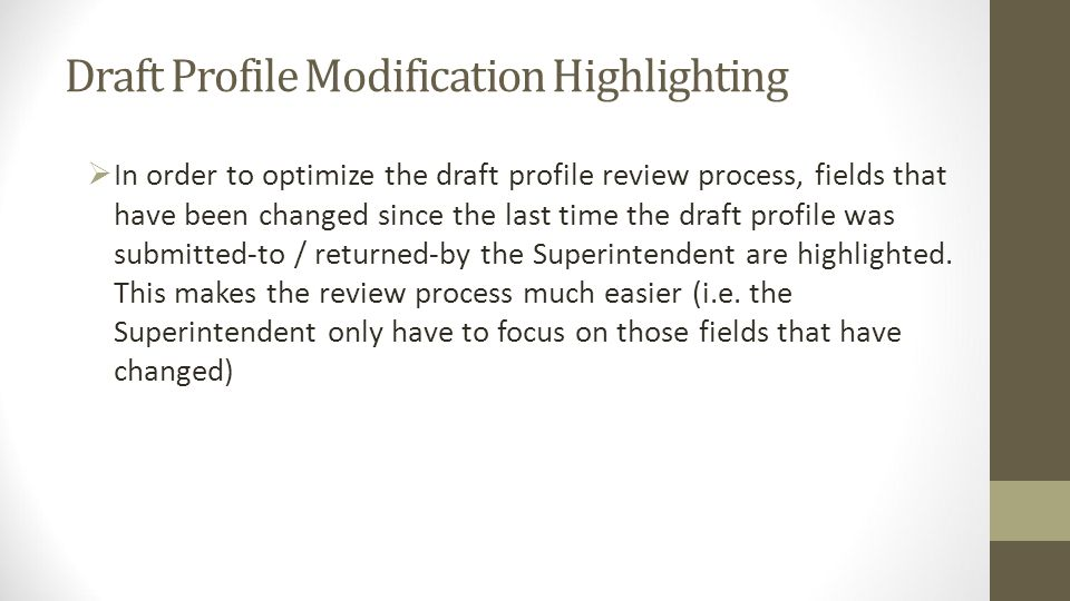 Draft Profile Modification Highlighting In order to optimize the draft profile review process, fields that have been changed since the last time the draft profile was submitted-to / returned-by the Superintendent are highlighted.