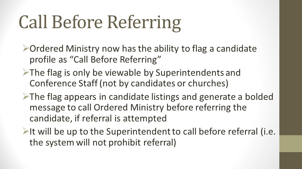 Call Before Referring Ordered Ministry now has the ability to flag a candidate profile as Call Before Referring The flag is only be viewable by Superintendents and Conference Staff (not by candidates or churches) The flag appears in candidate listings and generate a bolded message to call Ordered Ministry before referring the candidate, if referral is attempted It will be up to the Superintendent to call before referral (i.e.