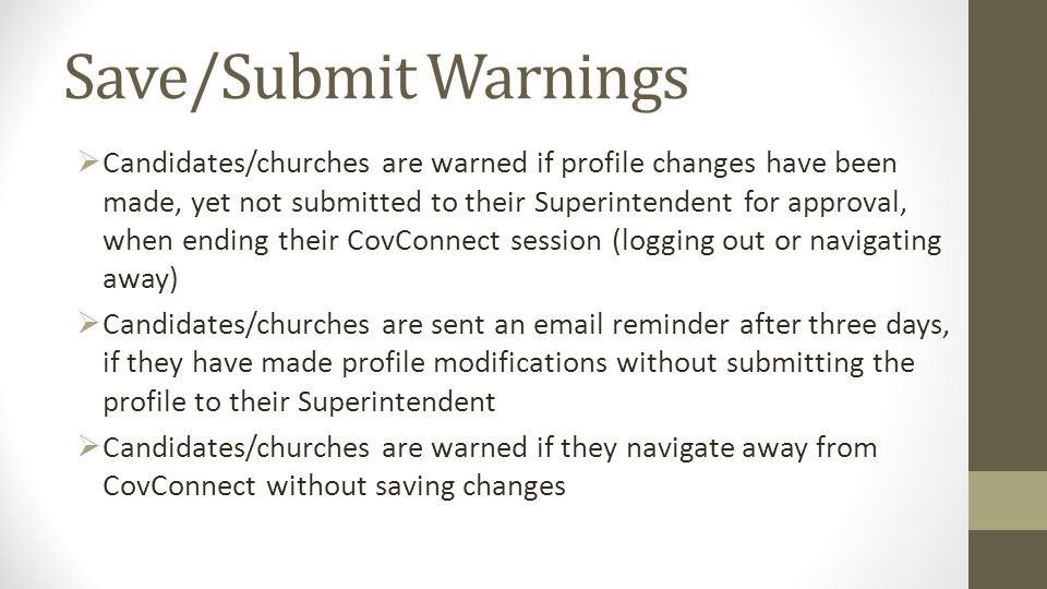 Save/Submit Warnings Candidates/churches are warned if profile changes have been made, yet not submitted to their Superintendent for approval, when ending their CovConnect session (logging out or navigating away) Candidates/churches are sent an  reminder after three days, if they have made profile modifications without submitting the profile to their Superintendent Candidates/churches are warned if they navigate away from CovConnect without saving changes