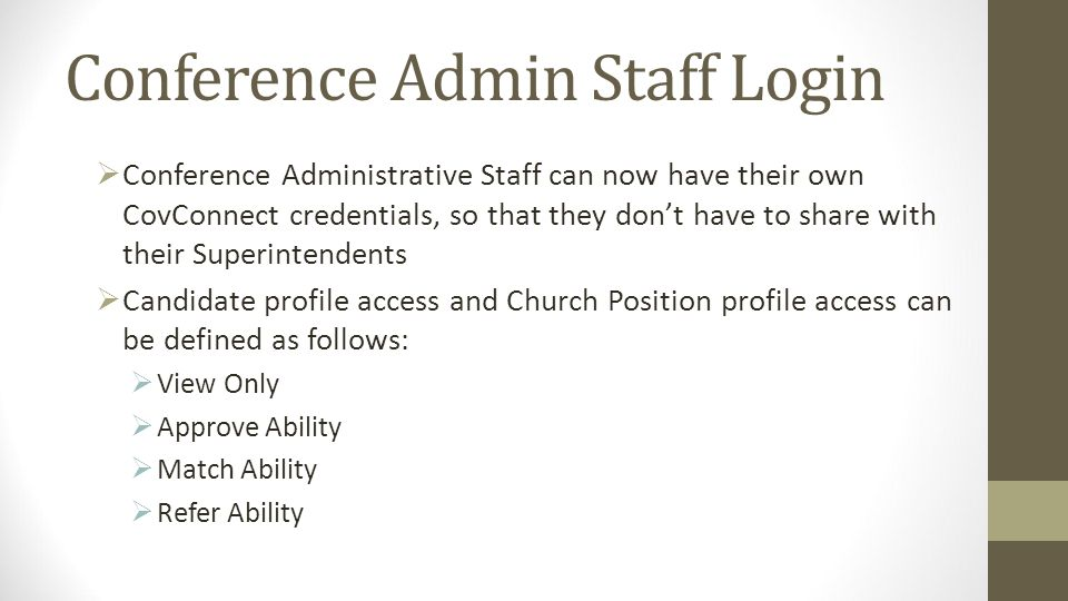 Conference Admin Staff Login Conference Administrative Staff can now have their own CovConnect credentials, so that they dont have to share with their Superintendents Candidate profile access and Church Position profile access can be defined as follows: View Only Approve Ability Match Ability Refer Ability