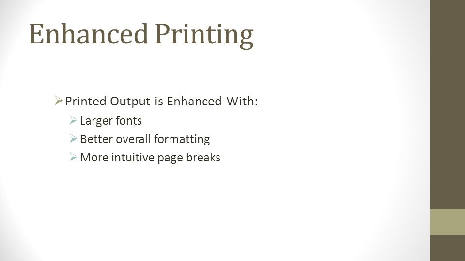 Enhanced Printing Printed Output is Enhanced With: Larger fonts Better overall formatting More intuitive page breaks