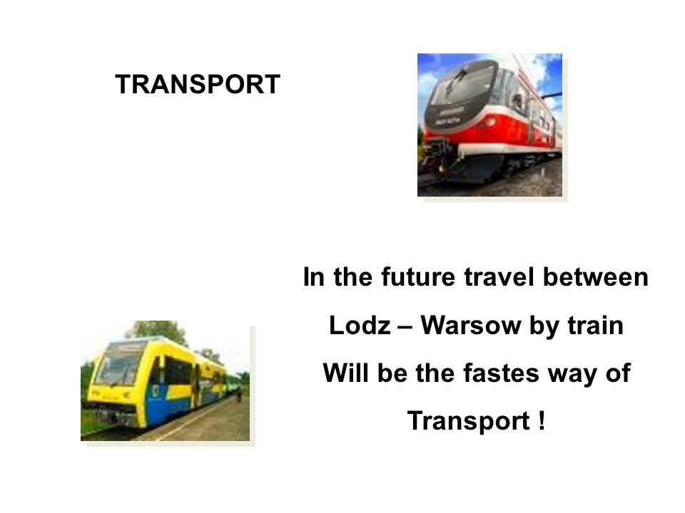 In the future travel between Lodz – Warsow by train Will be the fastes way of Transport ! TRANSPORT