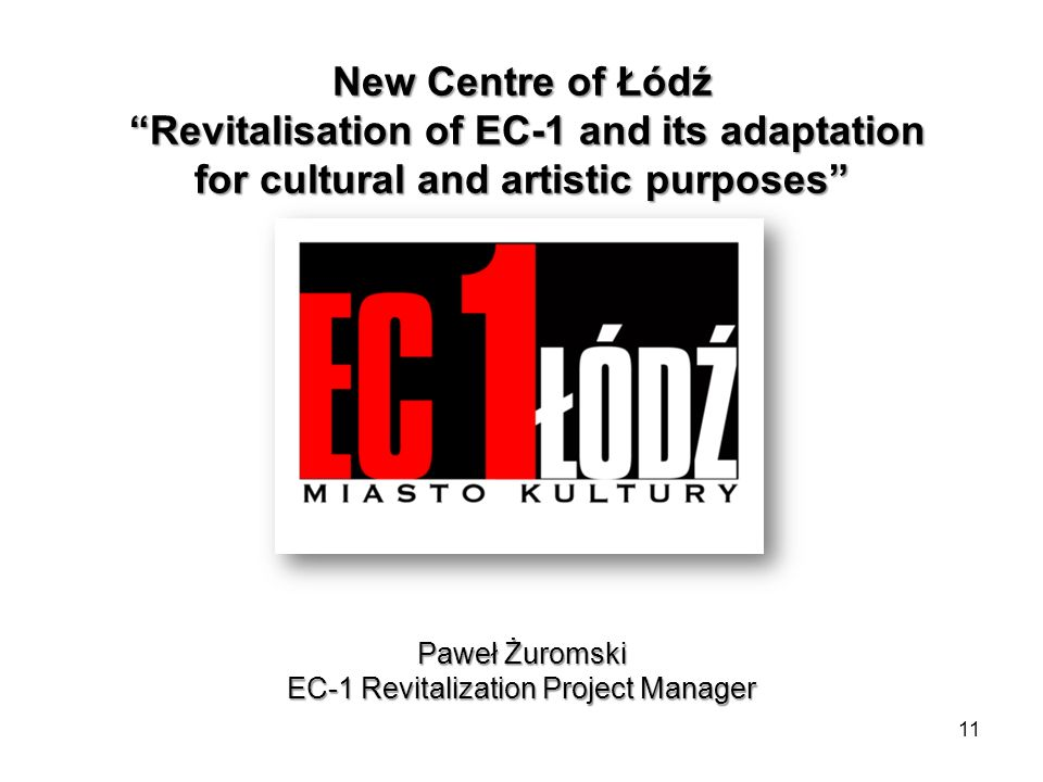 New Centre of Łódź Revitalisation of EC-1 and its adaptation for cultural and artistic purposes Paweł Żuromski EC-1 Revitalization Project Manager 11