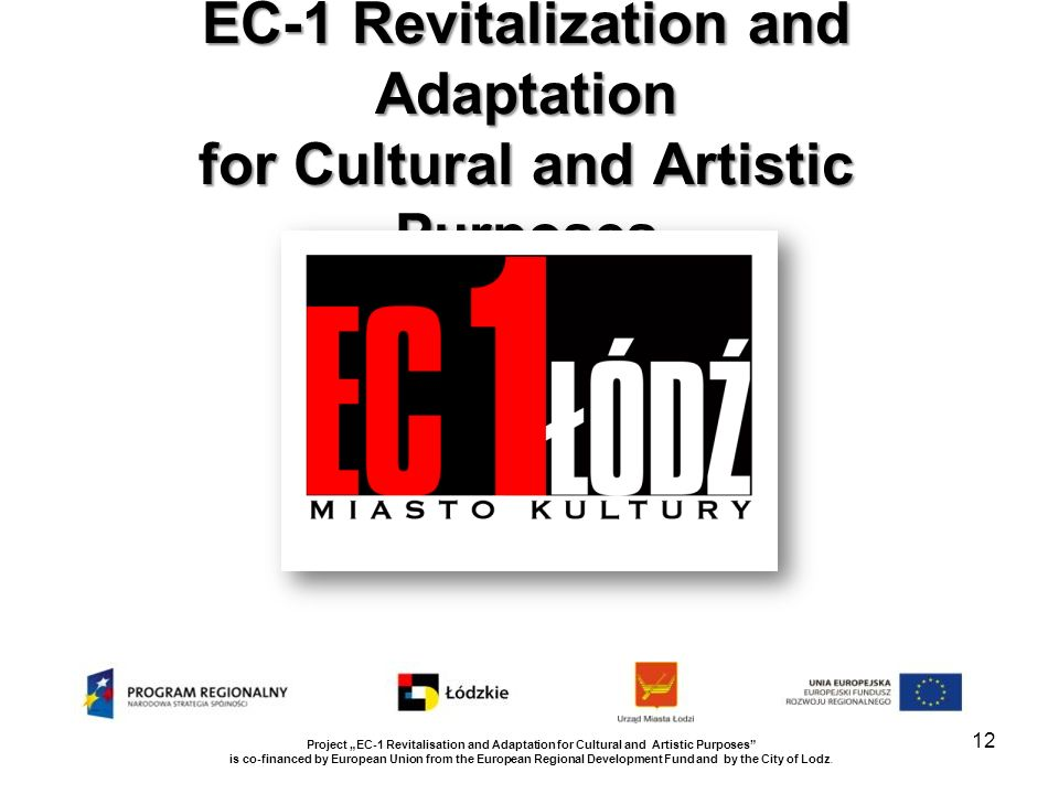 EC-1 Revitalization and Adaptation for Cultural and Artistic Purposes Project EC-1 Revitalisation and Adaptation for Cultural and Artistic Purposes is co-financed by European Union from the European Regional Development Fund and by the City of Lodz.