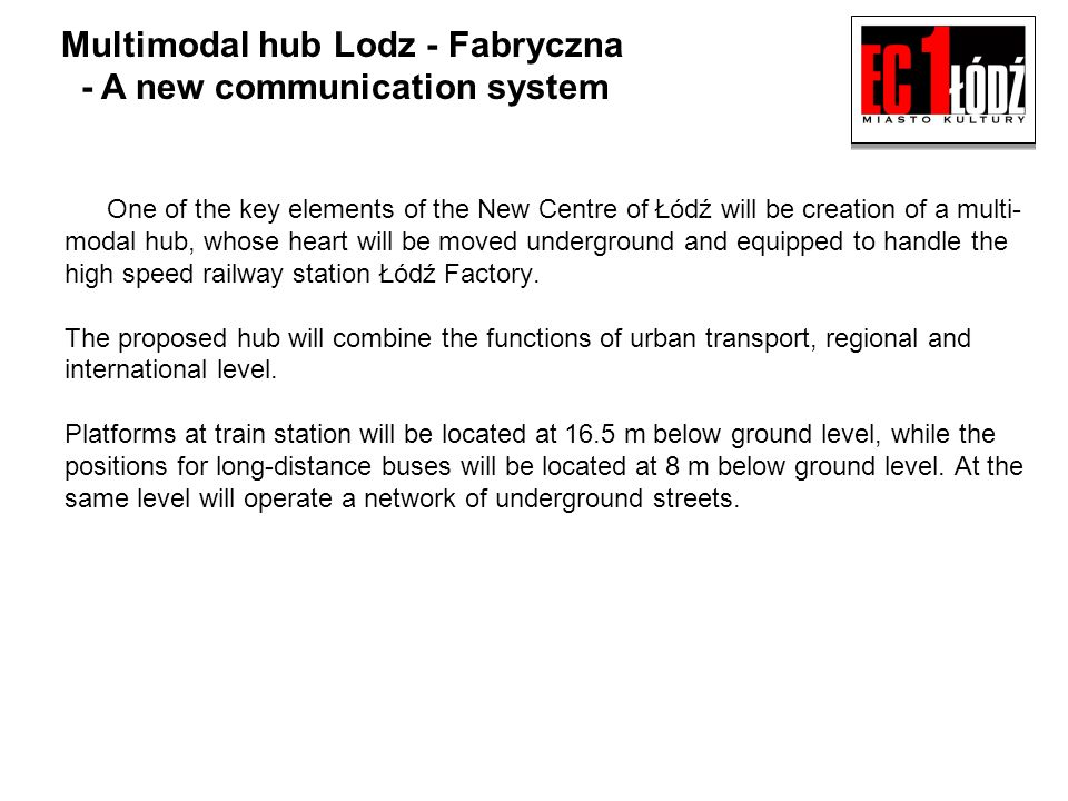 Multimodal hub Lodz - Fabryczna - A new communication system One of the key elements of the New Centre of Łódź will be creation of a multi- modal hub, whose heart will be moved underground and equipped to handle the high speed railway station Łódź Factory.