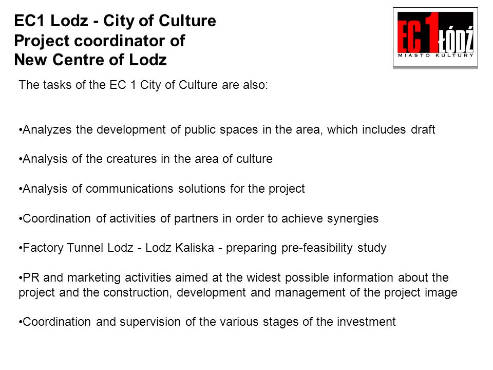 The tasks of the EC 1 City of Culture are also: Analyzes the development of public spaces in the area, which includes draft Analysis of the creatures in the area of culture Analysis of communications solutions for the project Coordination of activities of partners in order to achieve synergies Factory Tunnel Lodz - Lodz Kaliska - preparing pre-feasibility study PR and marketing activities aimed at the widest possible information about the project and the construction, development and management of the project image Coordination and supervision of the various stages of the investment EC1 Lodz - City of Culture Project coordinator of New Centre of Lodz