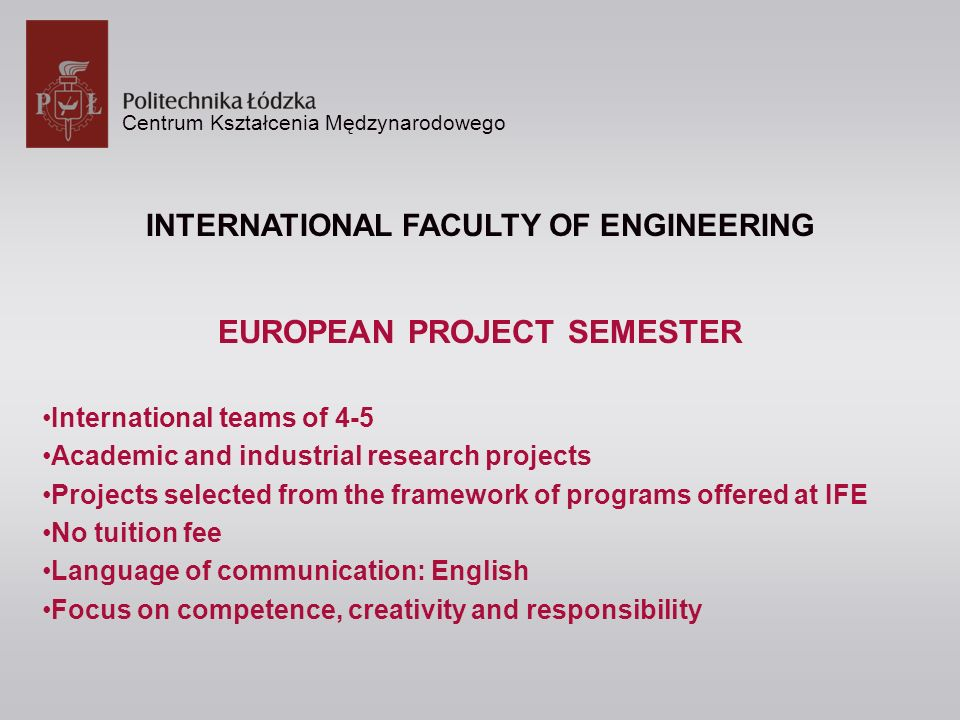 Centrum Kształcenia Mędzynarodowego INTERNATIONAL FACULTY OF ENGINEERING EUROPEAN PROJECT SEMESTER International teams of 4-5 Academic and industrial research projects Projects selected from the framework of programs offered at IFE No tuition fee Language of communication: English Focus on competence, creativity and responsibility