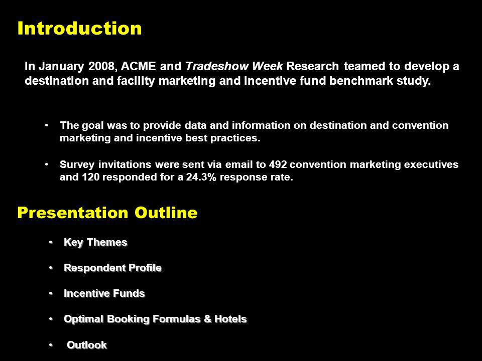 Introduction Key ThemesKey Themes Respondent ProfileRespondent Profile Incentive FundsIncentive Funds Optimal Booking Formulas & HotelsOptimal Booking Formulas & Hotels Outlook Outlook Presentation Outline In January 2008, ACME and Tradeshow Week Research teamed to develop a destination and facility marketing and incentive fund benchmark study.