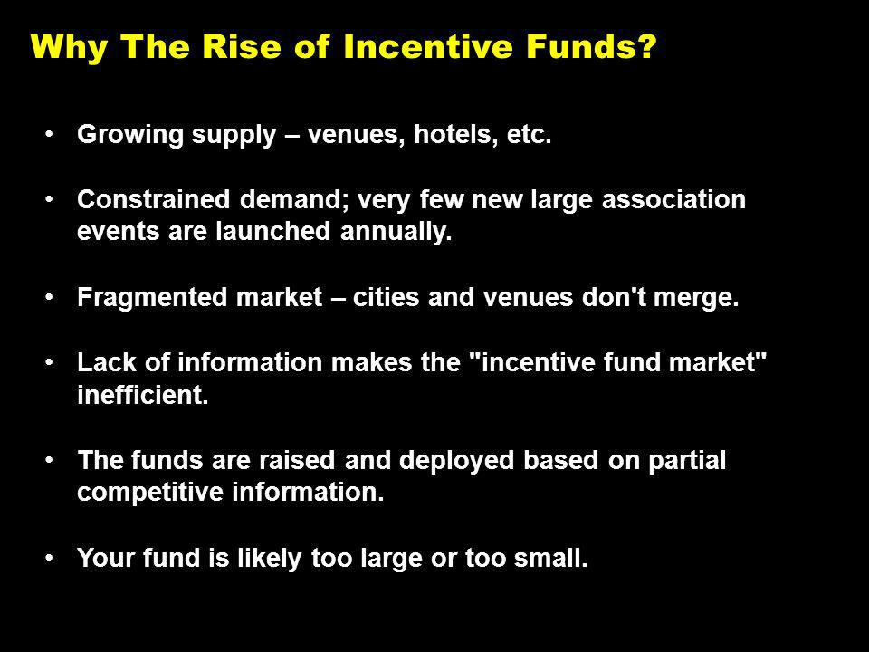 Why The Rise of Incentive Funds. Growing supply – venues, hotels, etc.