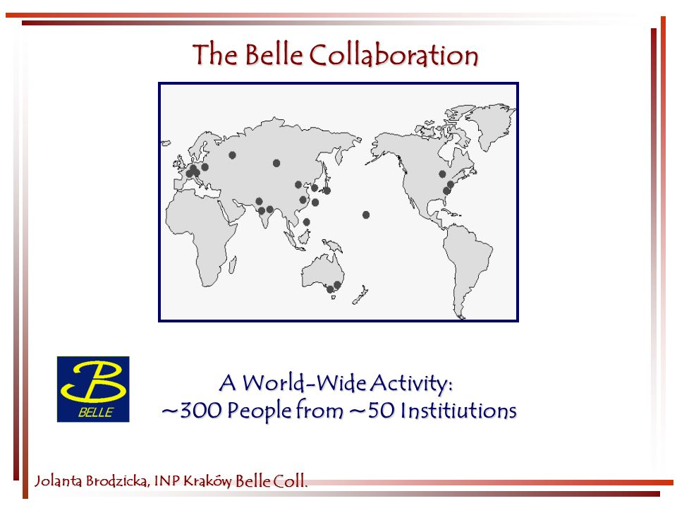 Jolanta Brodzicka, INP Kraków The Belle Collaboration A World-Wide Activity: ~300 People from ~50 Institiutions, Belle Coll.