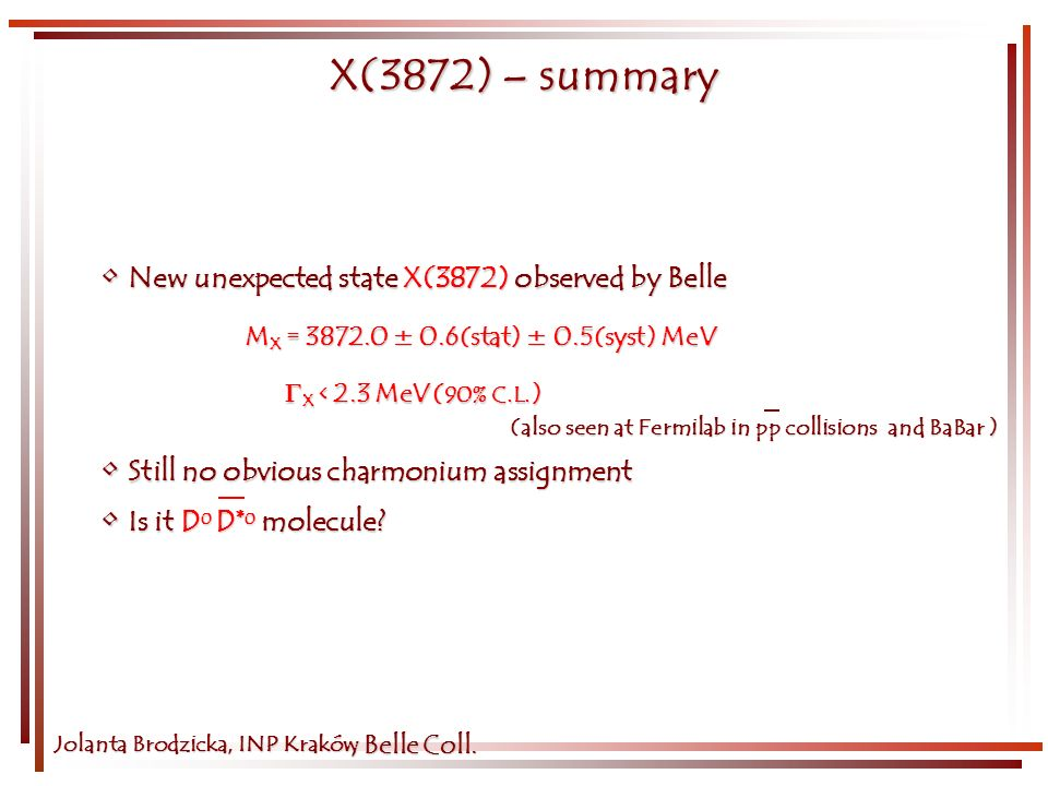 Jolanta Brodzicka, INP Kraków X(3872) – summary New unexpected state X(3872) observed by Belle New unexpected state X(3872) observed by Belle (also seen at Fermilab in pp collisions and BaBar ) (also seen at Fermilab in pp collisions and BaBar ) Still no obvious charmonium assignment Still no obvious charmonium assignment Is it D 0 D* 0 molecule.