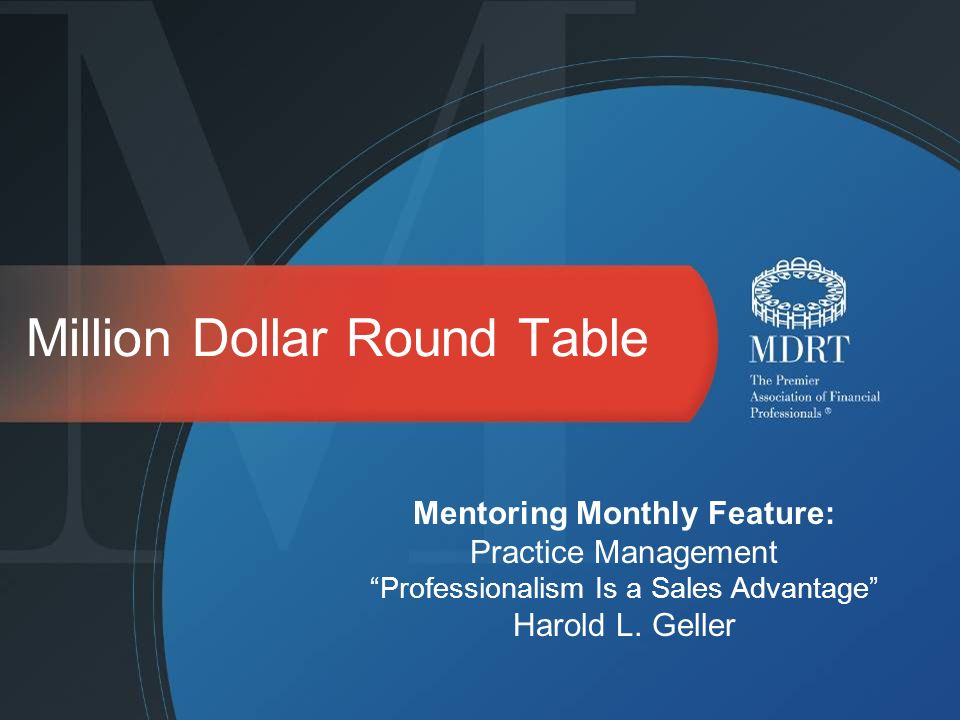 Million Dollar Round Table Mentoring Monthly Feature: Practice Management Professionalism Is a Sales Advantage Harold L.