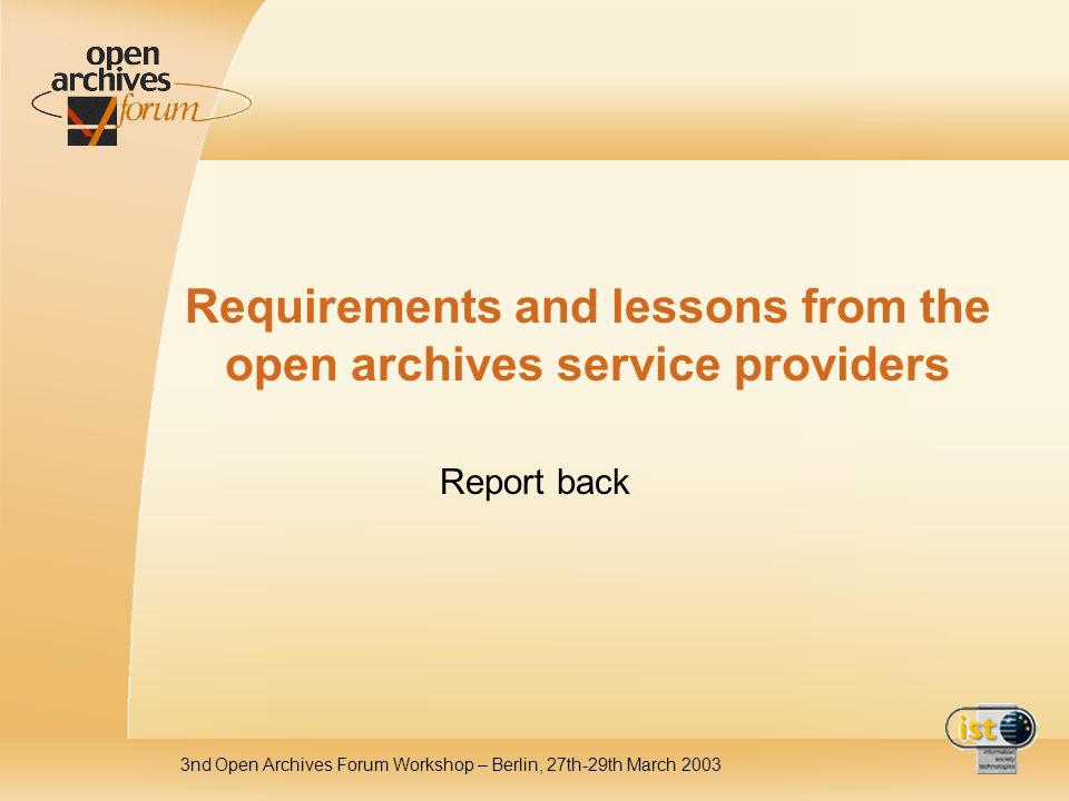 3nd Open Archives Forum Workshop – Berlin, 27th-29th March 2003 Requirements and lessons from the open archives service providers Report back