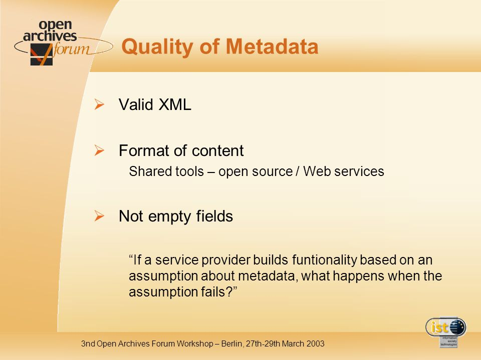 3nd Open Archives Forum Workshop – Berlin, 27th-29th March 2003 Quality of Metadata Valid XML Format of content Shared tools – open source / Web services Not empty fields If a service provider builds funtionality based on an assumption about metadata, what happens when the assumption fails