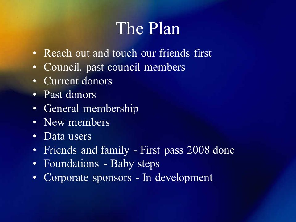 The Plan Reach out and touch our friends first Council, past council members Current donors Past donors General membership New members Data users Friends and family - First pass 2008 done Foundations - Baby steps Corporate sponsors - In development