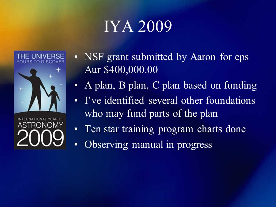 IYA 2009 NSF grant submitted by Aaron for eps Aur $400,000.00 A plan, B plan, C plan based on funding Ive identified several other foundations who may fund parts of the plan Ten star training program charts done Observing manual in progress