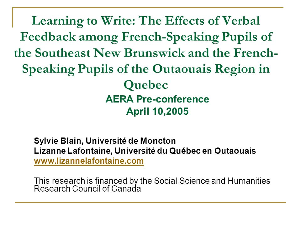 Learning to Write: The Effects of Verbal Feedback among French-Speaking Pupils of the Southeast New Brunswick and the French- Speaking Pupils of the Outaouais Region in Quebec Sylvie Blain, Université de Moncton Lizanne Lafontaine, Université du Québec en Outaouais   This research is financed by the Social Science and Humanities Research Council of Canada AERA Pre-conference April 10,2005