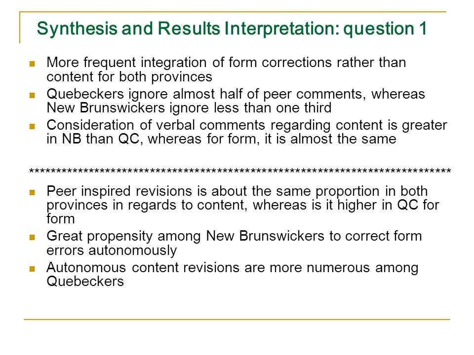 Synthesis and Results Interpretation: question 1 More frequent integration of form corrections rather than content for both provinces Quebeckers ignore almost half of peer comments, whereas New Brunswickers ignore less than one third Consideration of verbal comments regarding content is greater in NB than QC, whereas for form, it is almost the same **************************************************************************** Peer inspired revisions is about the same proportion in both provinces in regards to content, whereas is it higher in QC for form Great propensity among New Brunswickers to correct form errors autonomously Autonomous content revisions are more numerous among Quebeckers