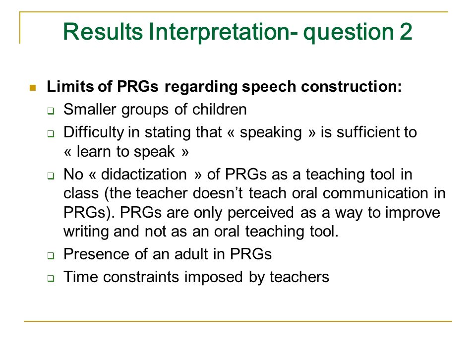 Results Interpretation- question 2 Limits of PRGs regarding speech construction: Smaller groups of children Difficulty in stating that « speaking » is sufficient to « learn to speak » No « didactization » of PRGs as a teaching tool in class (the teacher doesnt teach oral communication in PRGs).