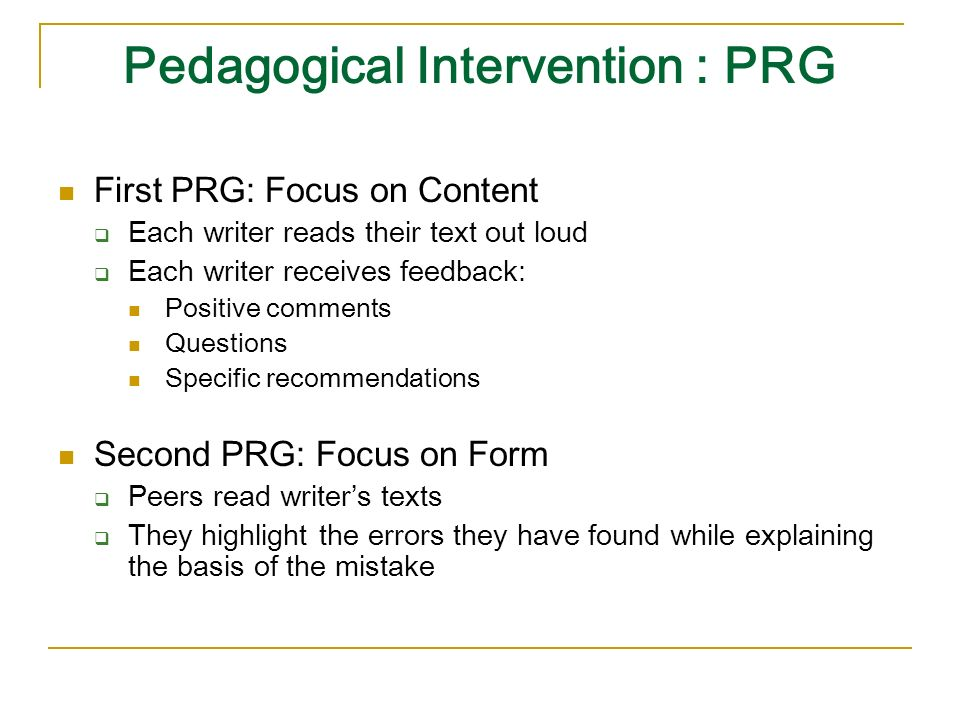 Pedagogical Intervention : PRG First PRG: Focus on Content Each writer reads their text out loud Each writer receives feedback: Positive comments Questions Specific recommendations Second PRG: Focus on Form Peers read writers texts They highlight the errors they have found while explaining the basis of the mistake