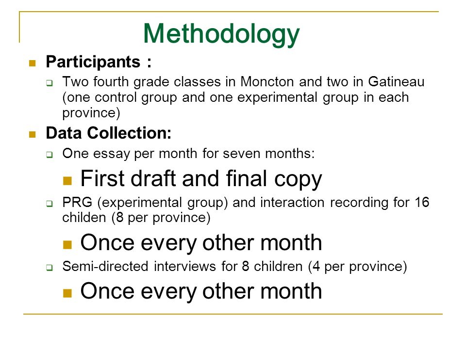 Methodology Participants : Two fourth grade classes in Moncton and two in Gatineau (one control group and one experimental group in each province) Data Collection: One essay per month for seven months: First draft and final copy PRG (experimental group) and interaction recording for 16 childen (8 per province) Once every other month Semi-directed interviews for 8 children (4 per province) Once every other month