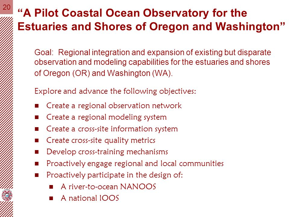 20 A Pilot Coastal Ocean Observatory for the Estuaries and Shores of Oregon and Washington Goal: Regional integration and expansion of existing but disparate observation and modeling capabilities for the estuaries and shores of Oregon (OR) and Washington (WA).