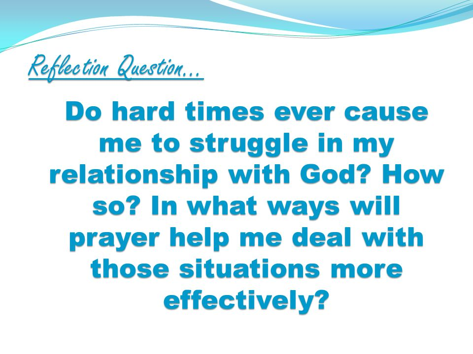 Reflection Question… Do hard times ever cause me to struggle in my relationship with God.