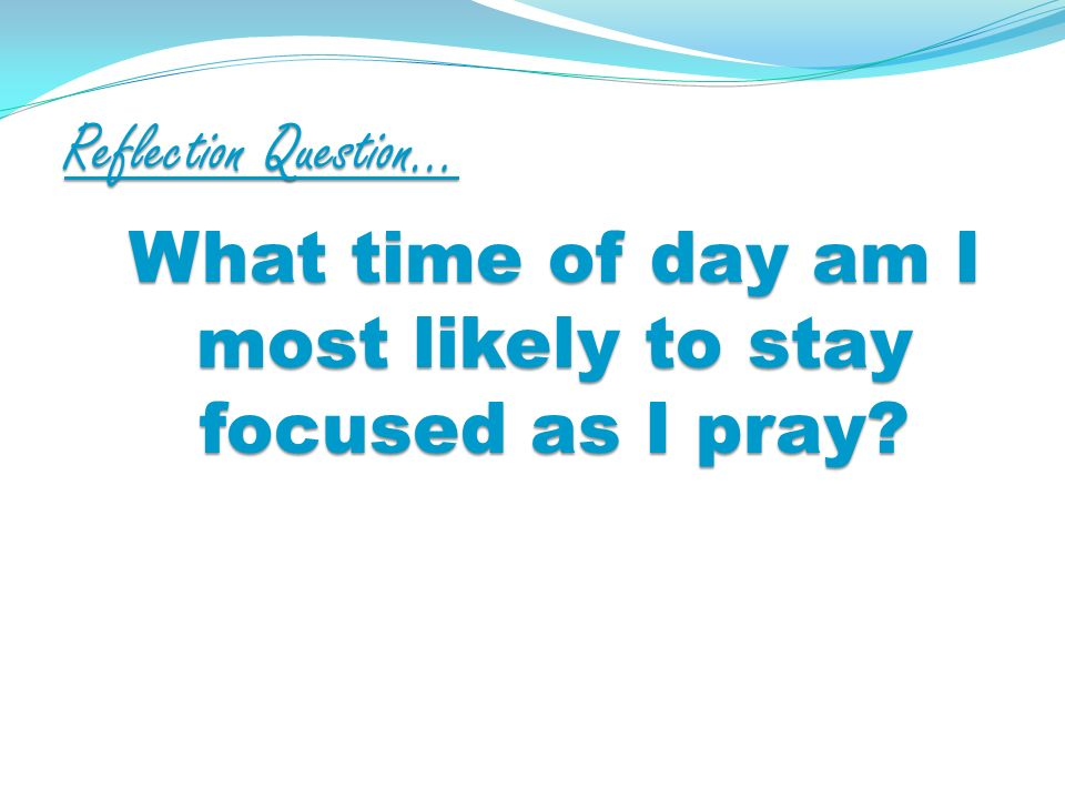 Reflection Question… What time of day am I most likely to stay focused as I pray